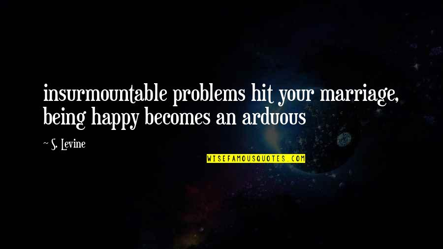 Insurmountable Quotes By S. Levine: insurmountable problems hit your marriage, being happy becomes