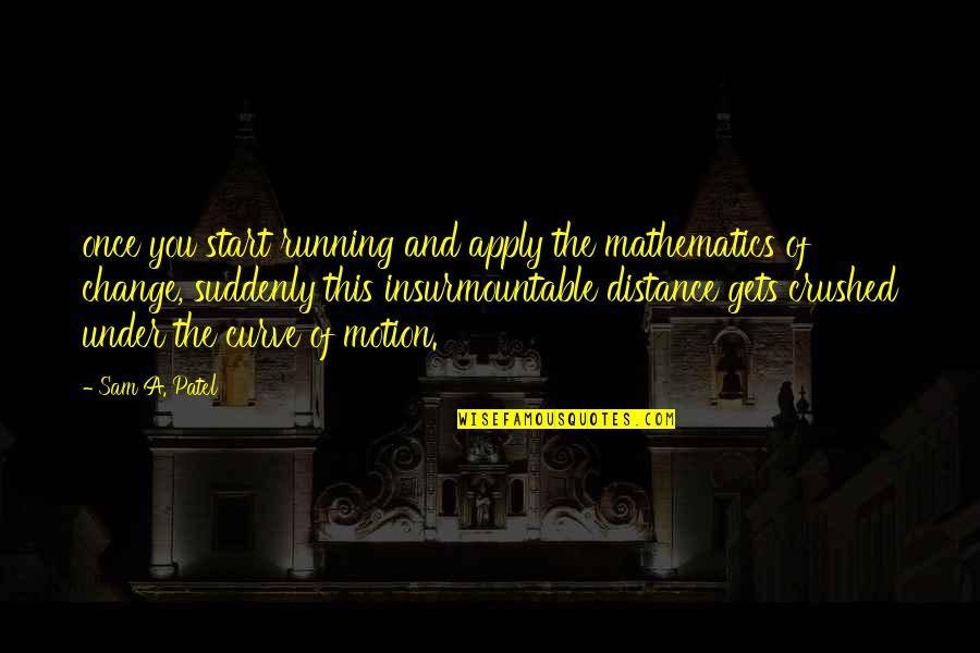 Insurmountable Quotes By Sam A. Patel: once you start running and apply the mathematics