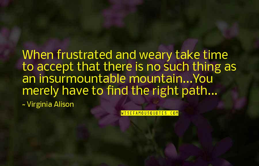 Insurmountable Quotes By Virginia Alison: When frustrated and weary take time to accept