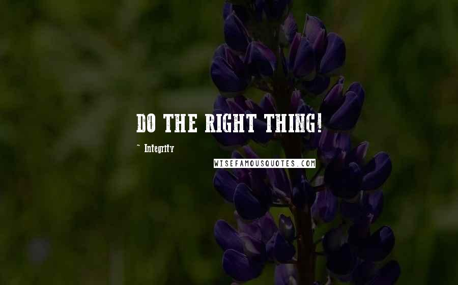 Integrity quotes: DO THE RIGHT THING!