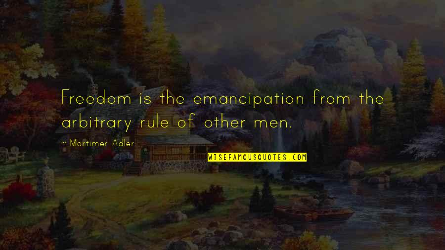 Inteligenta Quotes By Mortimer Adler: Freedom is the emancipation from the arbitrary rule