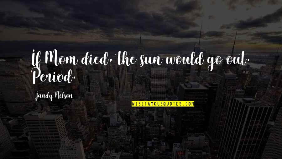 Intellectual Intercourse Quotes By Jandy Nelson: If Mom died, the sun would go out.