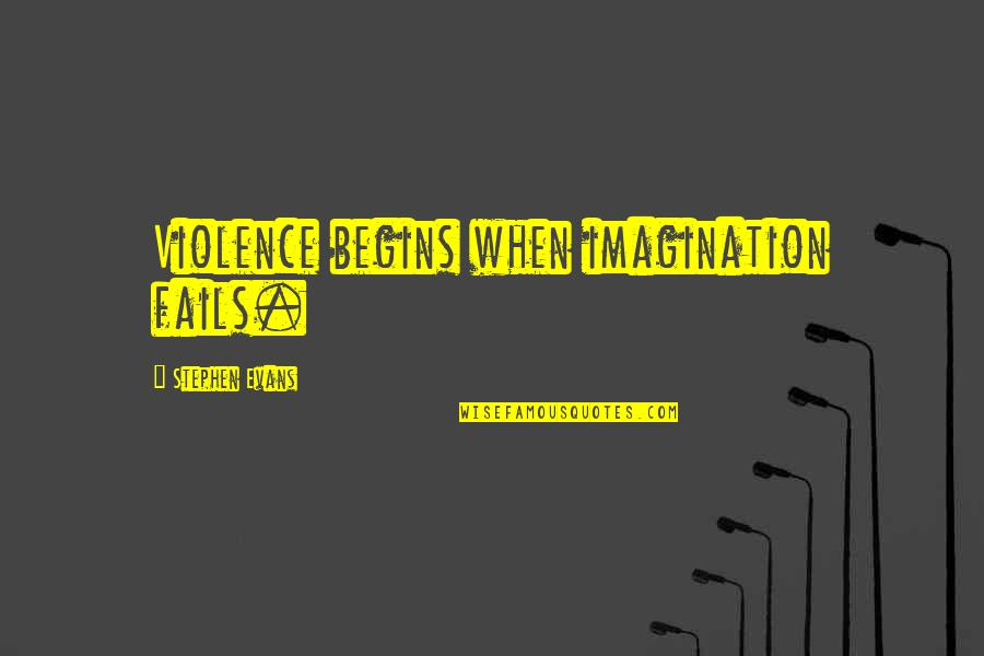 Intellectual Intercourse Quotes By Stephen Evans: Violence begins when imagination fails.