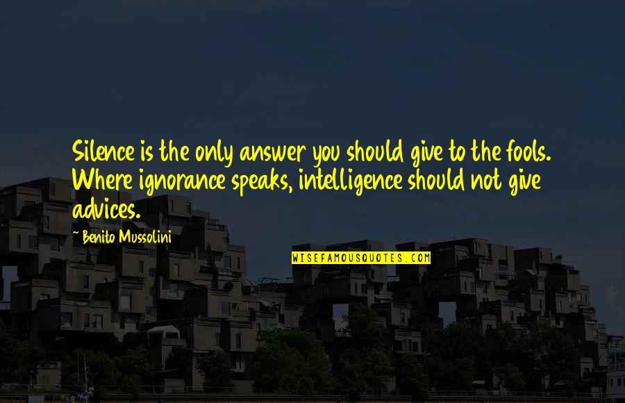 Intelligence And Silence Quotes By Benito Mussolini: Silence is the only answer you should give