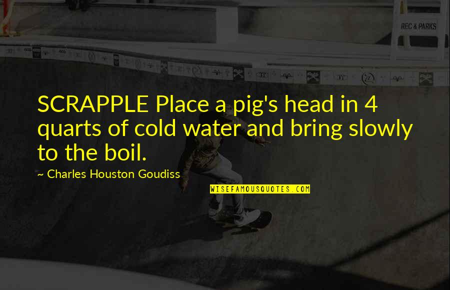 Intelligence And Silence Quotes By Charles Houston Goudiss: SCRAPPLE Place a pig's head in 4 quarts