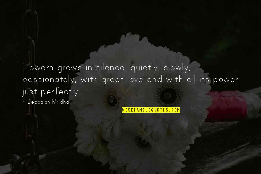 Intelligence And Silence Quotes By Debasish Mridha: Flowers grows in silence, quietly, slowly, passionately, with
