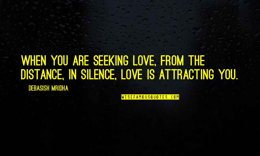 Intelligence And Silence Quotes By Debasish Mridha: When you are seeking love, from the distance,