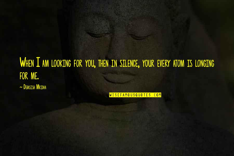 Intelligence And Silence Quotes By Debasish Mridha: When I am looking for you, then in