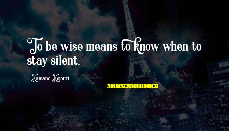 Intelligence And Silence Quotes By Kamand Kojouri: To be wise means to know when to