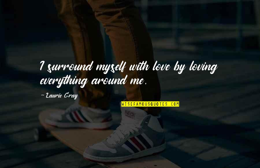 Intelligence And Silence Quotes By Laurie Gray: I surround myself with love by loving everything