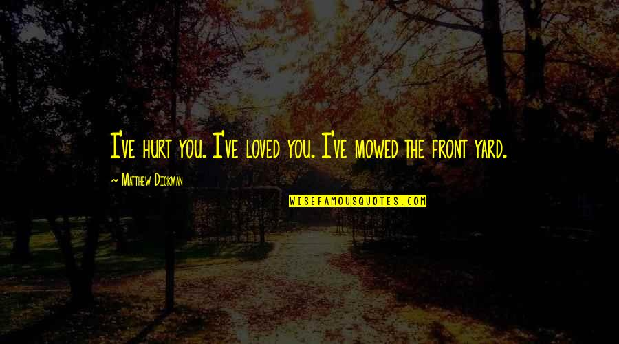 Intelligence And Silence Quotes By Matthew Dickman: I've hurt you. I've loved you. I've mowed