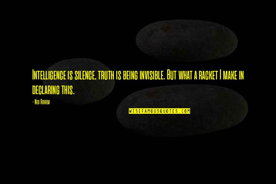 Intelligence And Silence Quotes By Ned Rorem: Intelligence is silence, truth is being invisible. But
