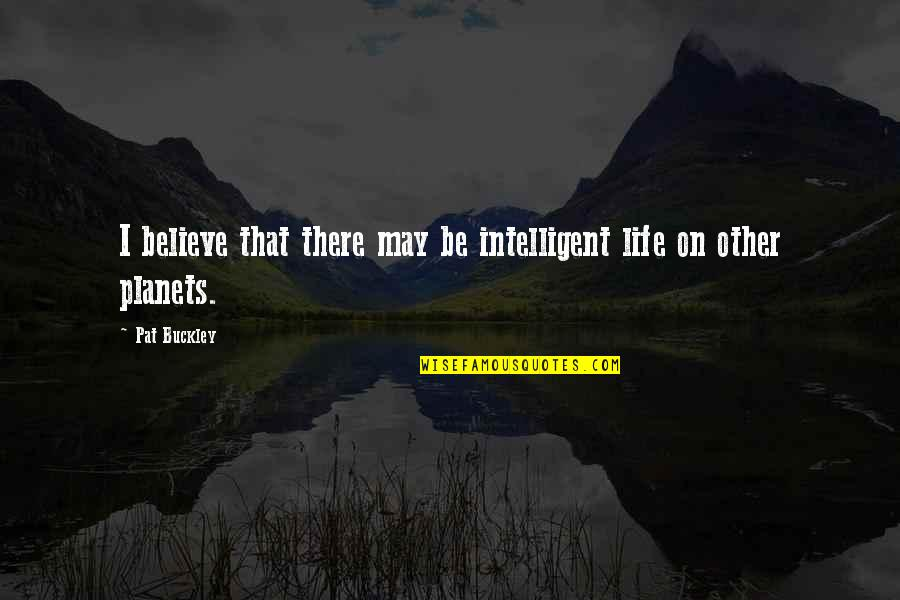 Intelligent Life On Other Planets Quotes By Pat Buckley: I believe that there may be intelligent life