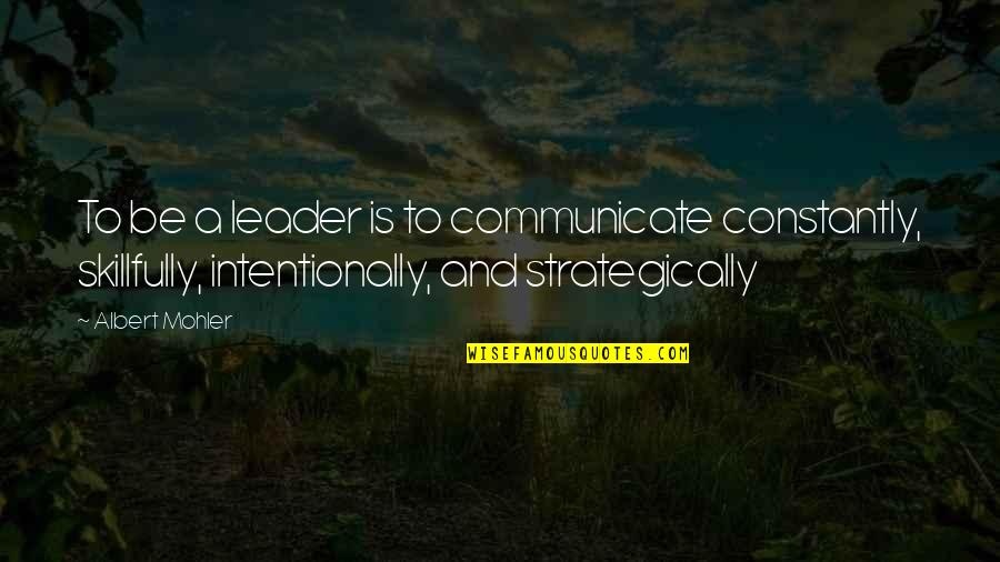 Intentionally Quotes By Albert Mohler: To be a leader is to communicate constantly,