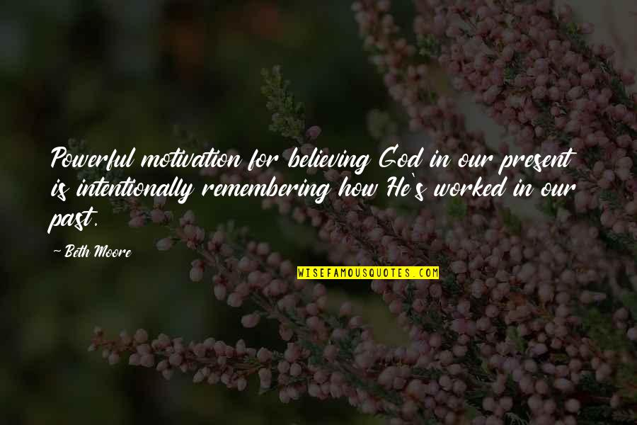 Intentionally Quotes By Beth Moore: Powerful motivation for believing God in our present