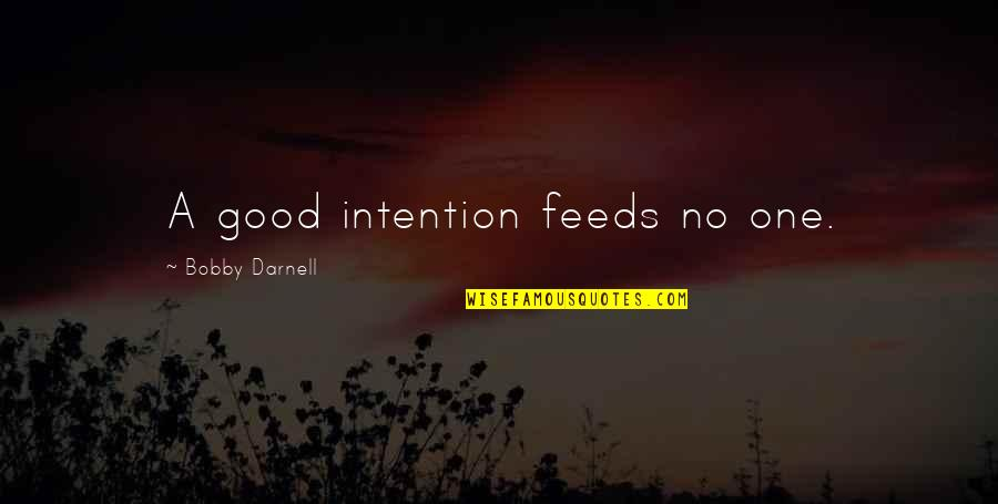 Intentionally Quotes By Bobby Darnell: A good intention feeds no one.