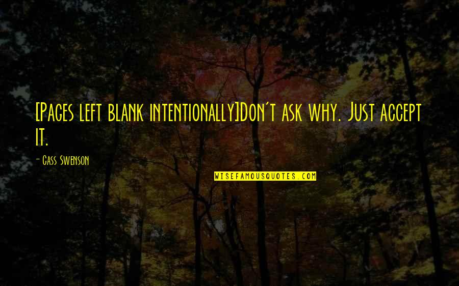 Intentionally Quotes By Cass Swenson: [Pages left blank intentionally]Don't ask why. Just accept