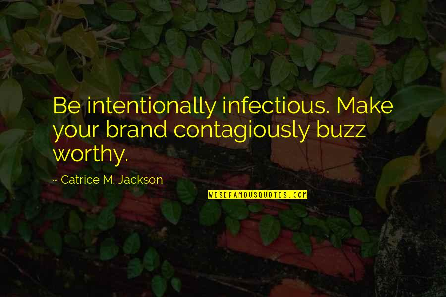 Intentionally Quotes By Catrice M. Jackson: Be intentionally infectious. Make your brand contagiously buzz