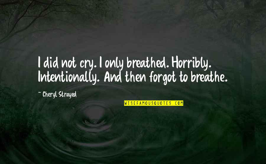 Intentionally Quotes By Cheryl Strayed: I did not cry. I only breathed. Horribly.
