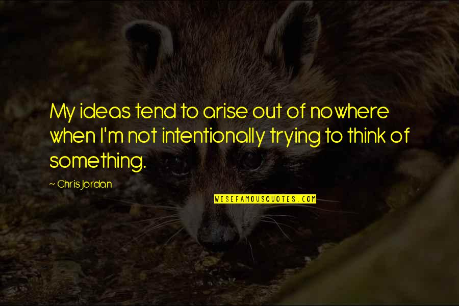 Intentionally Quotes By Chris Jordan: My ideas tend to arise out of nowhere