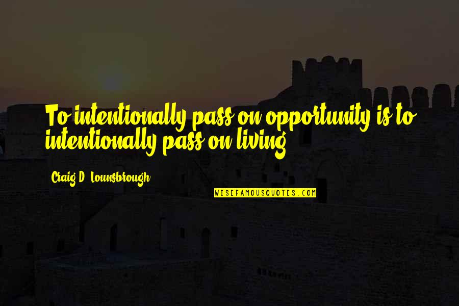 Intentionally Quotes By Craig D. Lounsbrough: To intentionally pass on opportunity is to intentionally