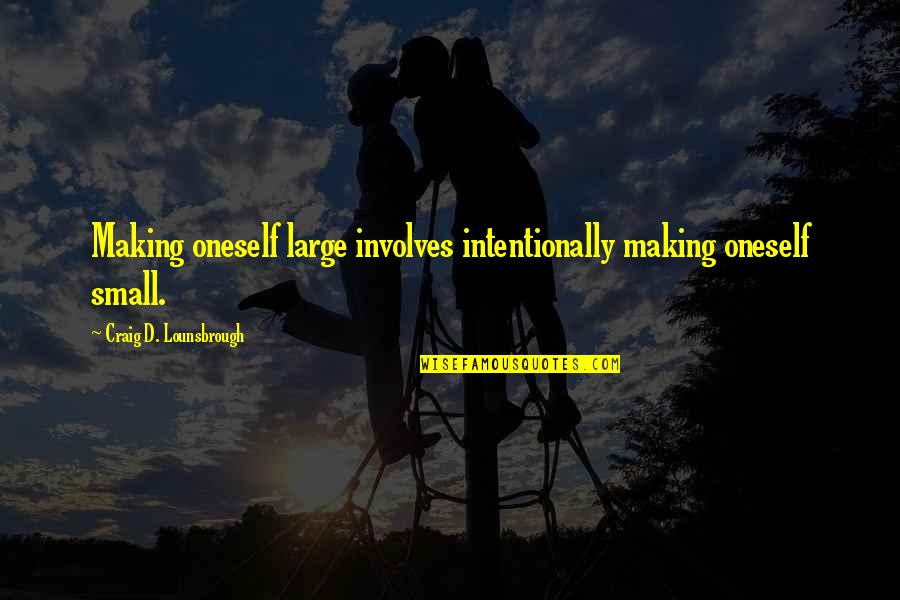 Intentionally Quotes By Craig D. Lounsbrough: Making oneself large involves intentionally making oneself small.