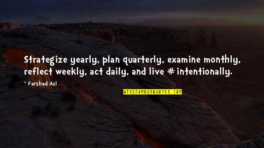 Intentionally Quotes By Farshad Asl: Strategize yearly, plan quarterly, examine monthly, reflect weekly,