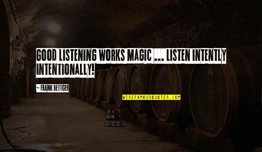 Intentionally Quotes By Frank Bettger: Good listening works magic ... Listen intently intentionally!