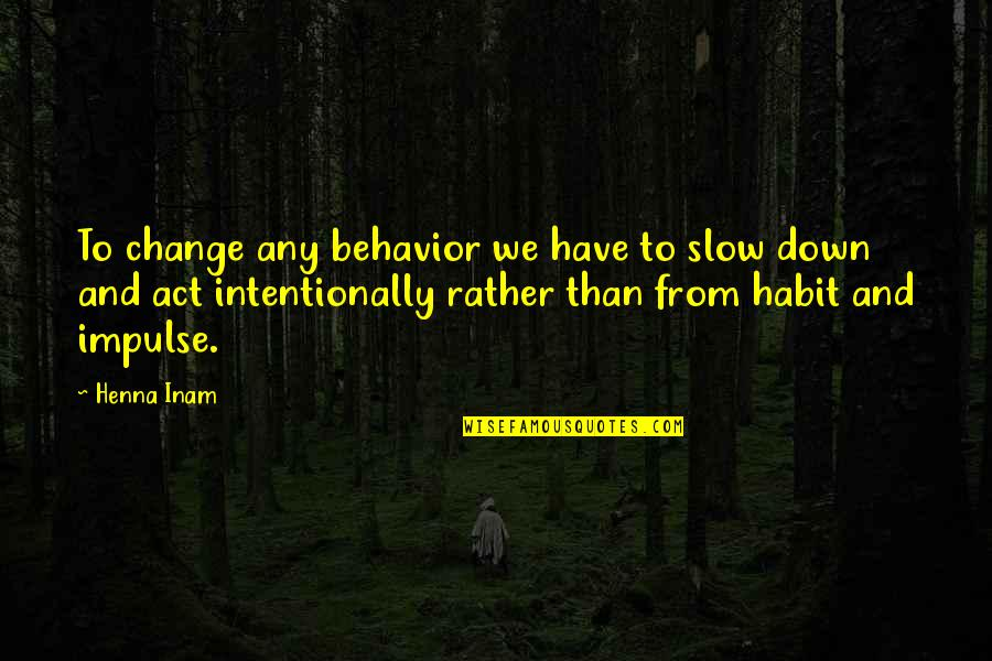Intentionally Quotes By Henna Inam: To change any behavior we have to slow