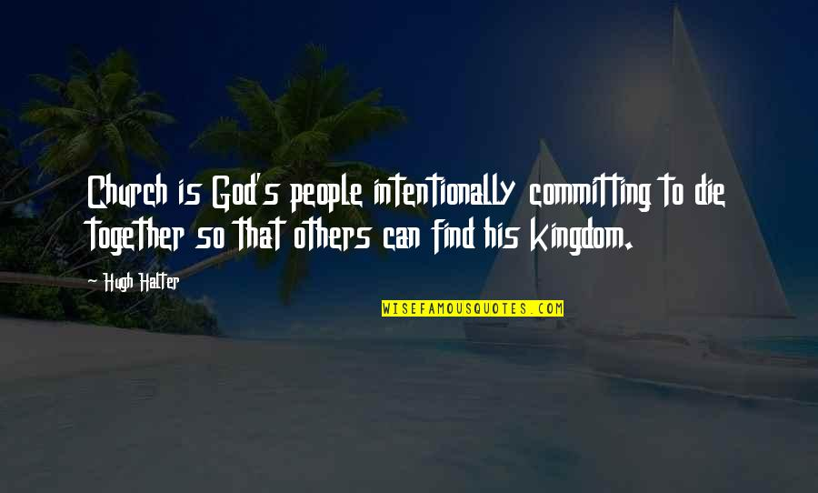 Intentionally Quotes By Hugh Halter: Church is God's people intentionally committing to die
