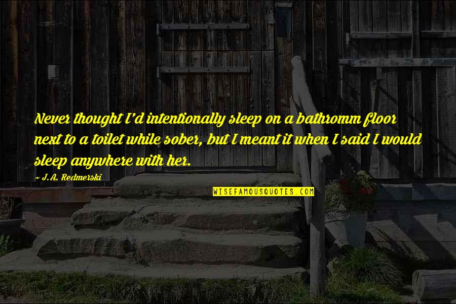Intentionally Quotes By J.A. Redmerski: Never thought I'd intentionally sleep on a bathromm