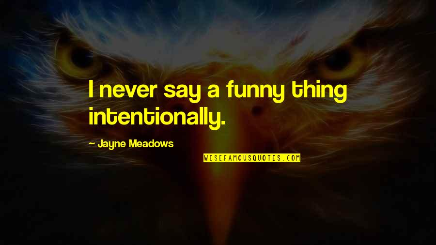 Intentionally Quotes By Jayne Meadows: I never say a funny thing intentionally.