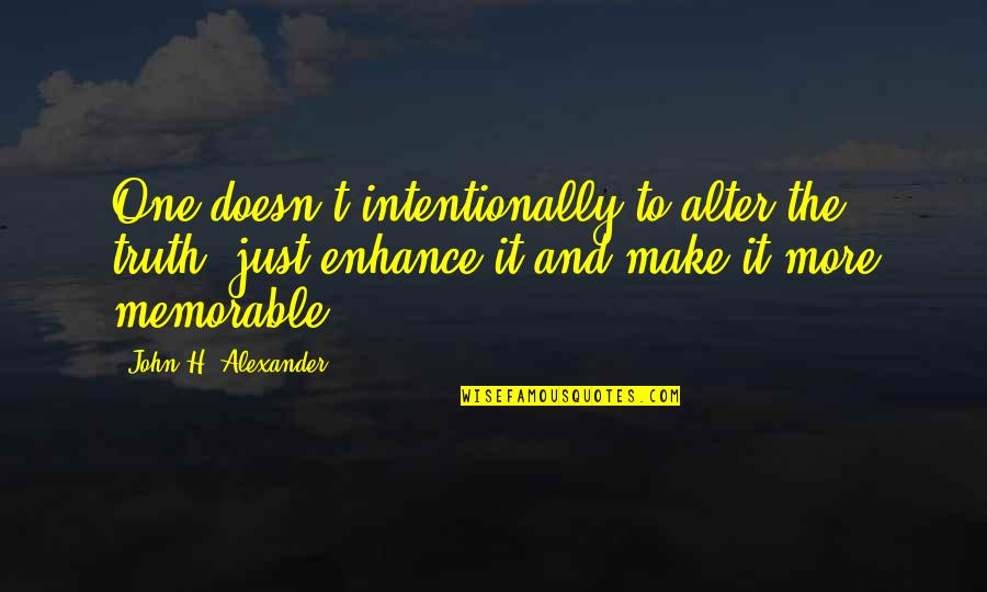 Intentionally Quotes By John H. Alexander: One doesn't intentionally to alter the truth, just