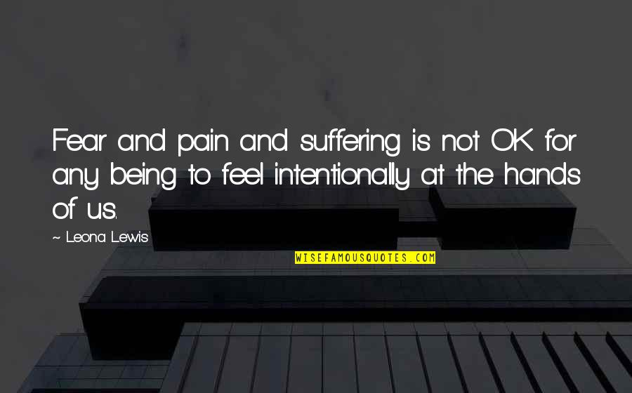 Intentionally Quotes By Leona Lewis: Fear and pain and suffering is not OK