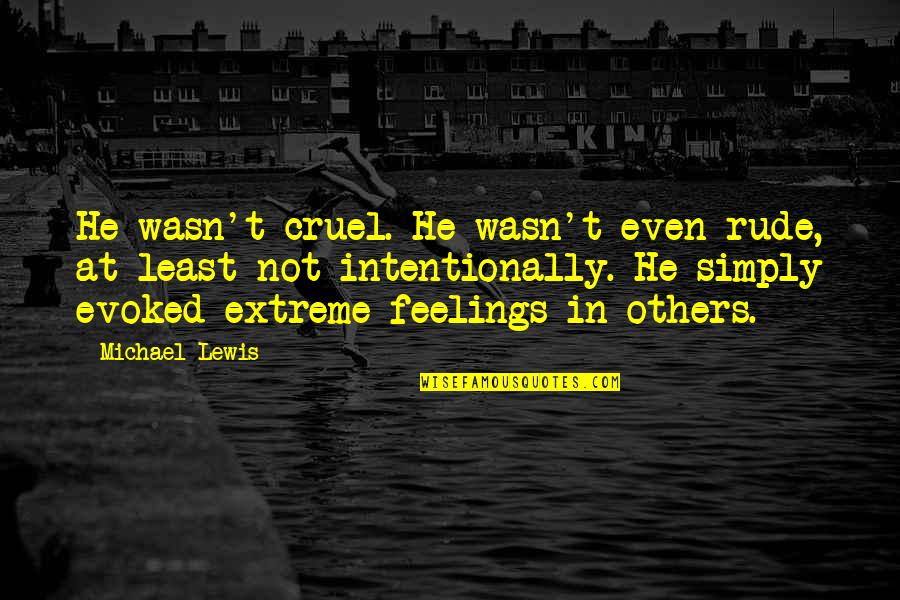 Intentionally Quotes By Michael Lewis: He wasn't cruel. He wasn't even rude, at