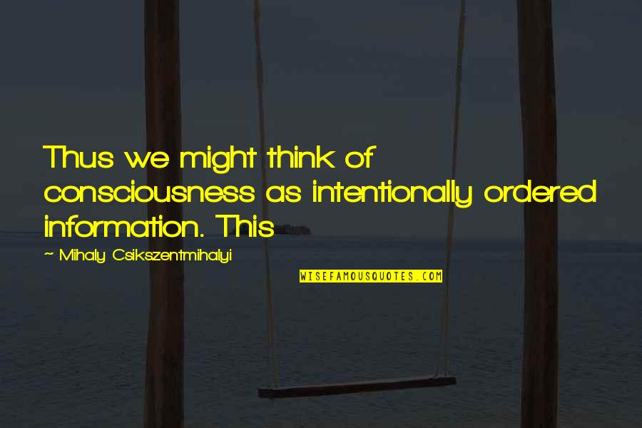 Intentionally Quotes By Mihaly Csikszentmihalyi: Thus we might think of consciousness as intentionally