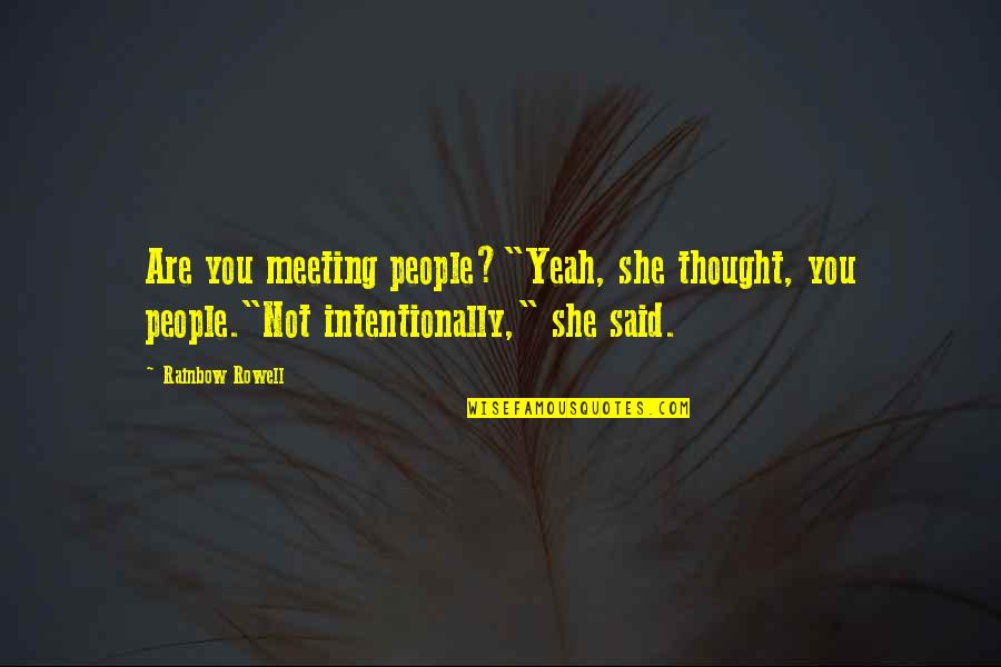 "Intentionally Quotes By Rainbow Rowell: Are you meeting people?""Yeah, she thought, you people.""Not"