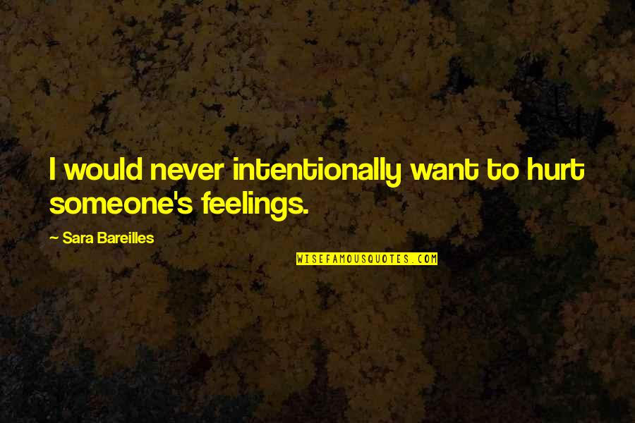 Intentionally Quotes By Sara Bareilles: I would never intentionally want to hurt someone's