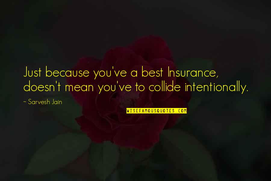 Intentionally Quotes By Sarvesh Jain: Just because you've a best Insurance, doesn't mean