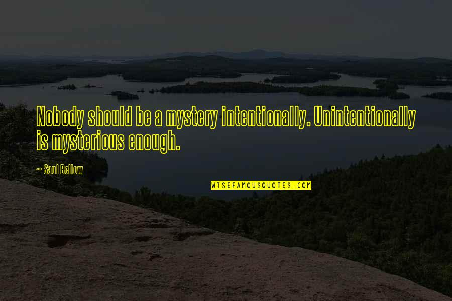 Intentionally Quotes By Saul Bellow: Nobody should be a mystery intentionally. Unintentionally is