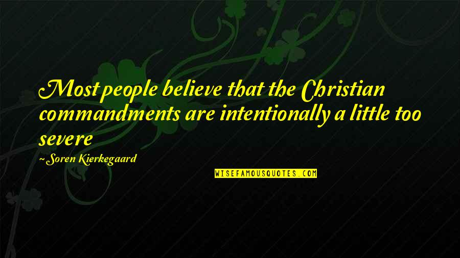 Intentionally Quotes By Soren Kierkegaard: Most people believe that the Christian commandments are