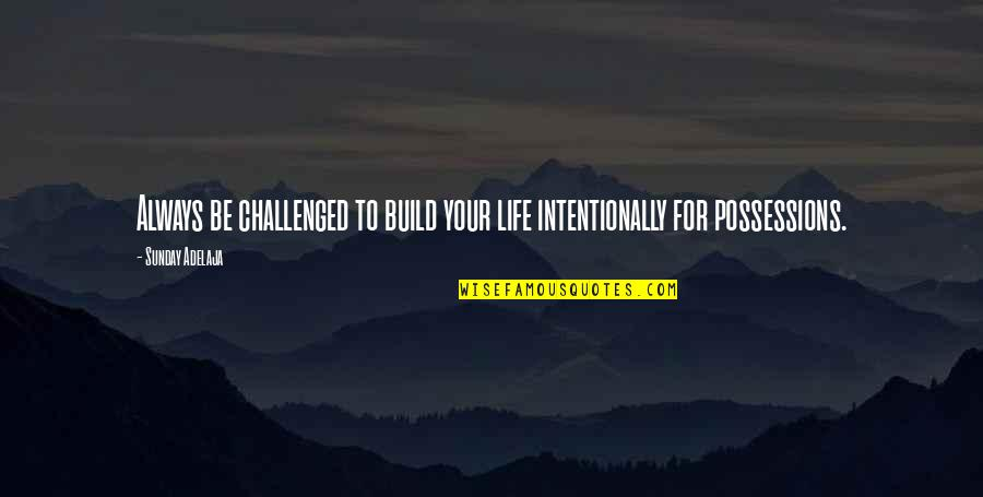 Intentionally Quotes By Sunday Adelaja: Always be challenged to build your life intentionally