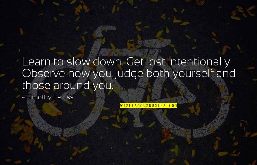Intentionally Quotes By Timothy Ferriss: Learn to slow down. Get lost intentionally. Observe