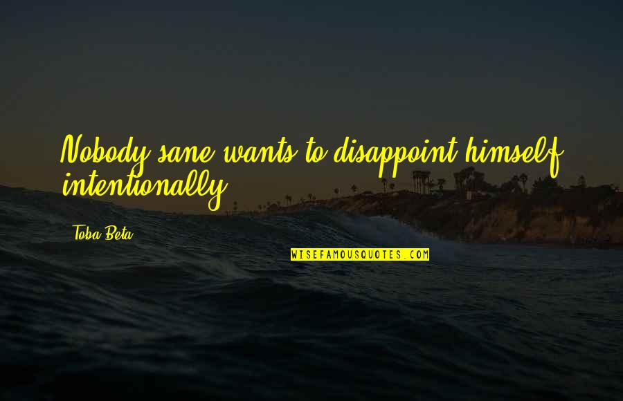 Intentionally Quotes By Toba Beta: Nobody sane wants to disappoint himself intentionally.