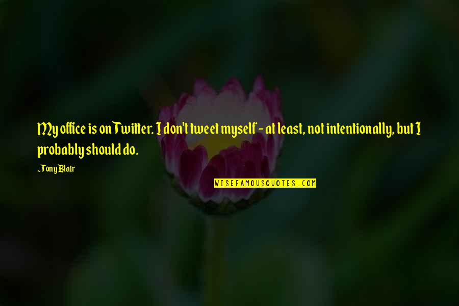 Intentionally Quotes By Tony Blair: My office is on Twitter. I don't tweet