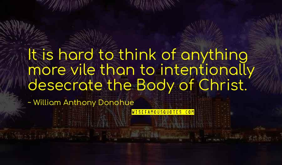 Intentionally Quotes By William Anthony Donohue: It is hard to think of anything more