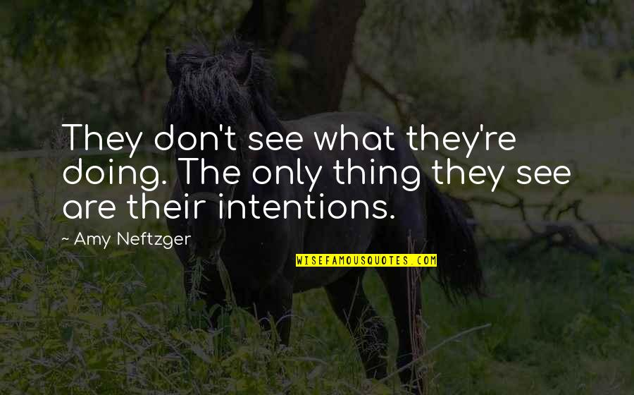 Intentions And Actions Quotes By Amy Neftzger: They don't see what they're doing. The only