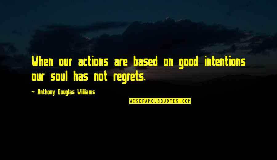 Intentions And Actions Quotes By Anthony Douglas Williams: When our actions are based on good intentions