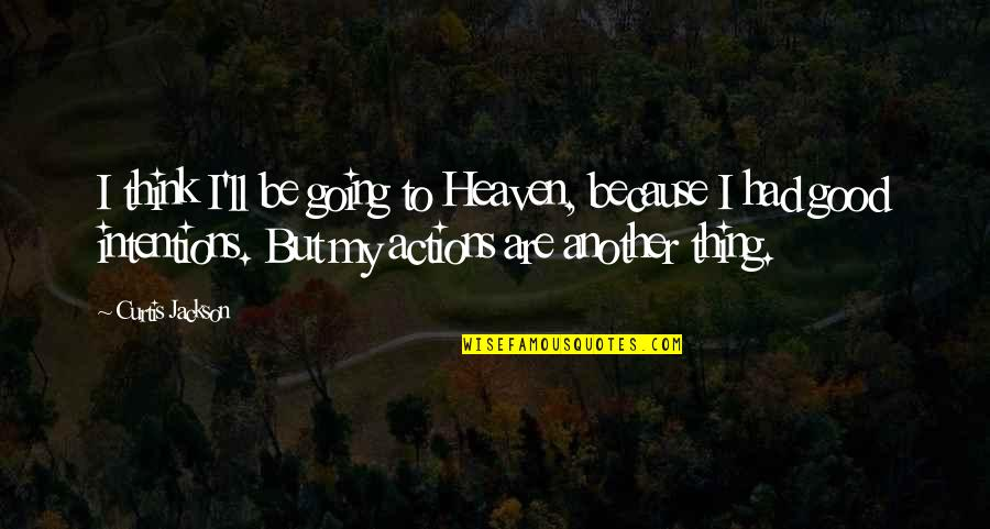 Intentions And Actions Quotes By Curtis Jackson: I think I'll be going to Heaven, because