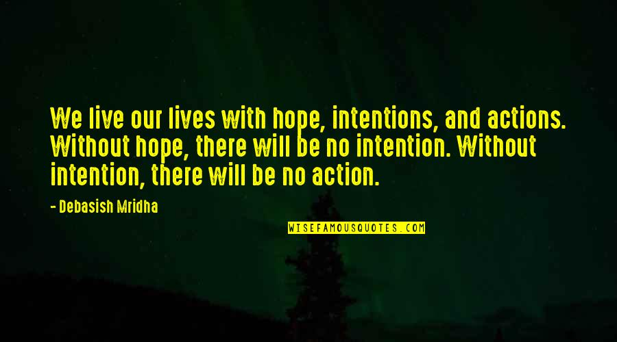 Intentions And Actions Quotes By Debasish Mridha: We live our lives with hope, intentions, and